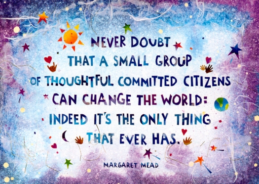 Never doubt that a small group of thoughtful committed citizens can change the world: indeed it's the only thing that ever has.